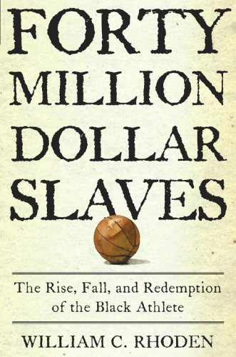 Forty Million Dolar Slaves: The Rise, Fall and Redemption of the Black Athlete by William C. Rhoden